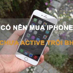 iPhone chưa active trôi bảo hành là gì? Có nên mua hay không?