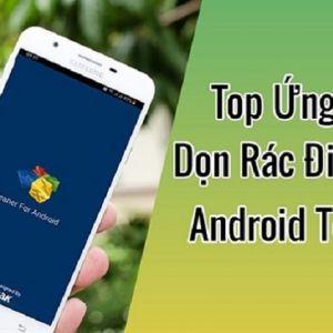 Top 4 ứng dụng dọn rác cho Android tốt nhất hiện nay